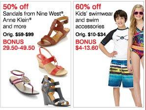 50% off  Sandals from Nine West®, and more Orig. $59-$99 Bonus 29.50-49.50  60% off Kids' swimwear and swim accessories Orig. $10-$34 Bonus $4-13.60
