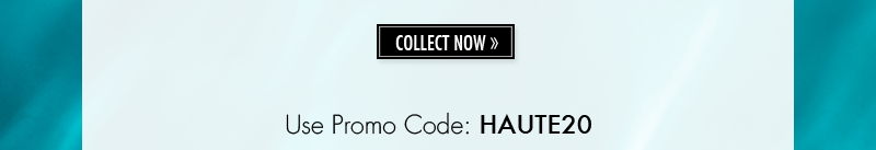COLLECT NOW. Use Promo Code: HAUTE20.