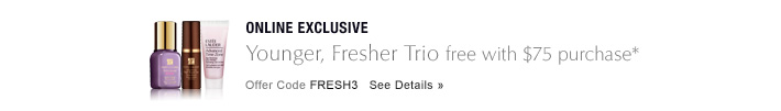 ONLINE EXCLUSIVE Younger, Fresher Trio free with $75 purchase* Offer Code FRESH3 See Details»