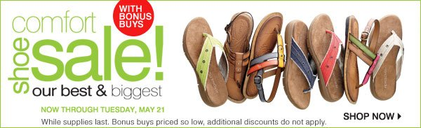 With Bonus Buys While supplies last. Bonus buys priced so low, additional discounts do not apply. Our Best and Biggest Comfort Shoe Sale of the Spring Now through Tuesday, May 21 Shop now