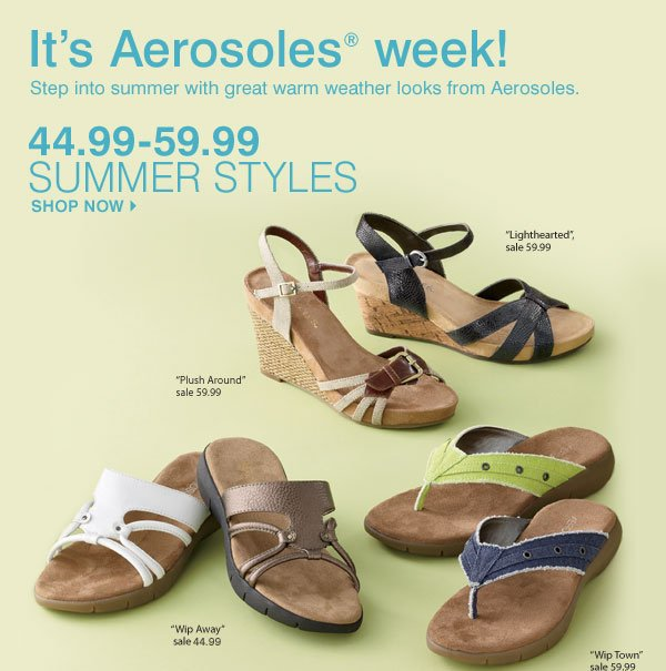 It's Aersoles® week! Step into summer with great warm weather looks from Aerosoles. Summer styles 44.99-59.99 Shop now Lighthearted Sale 59.99 Plush Around Sale 59.99 Wip Town Sale 59.99 Wip Away Sale 44.99