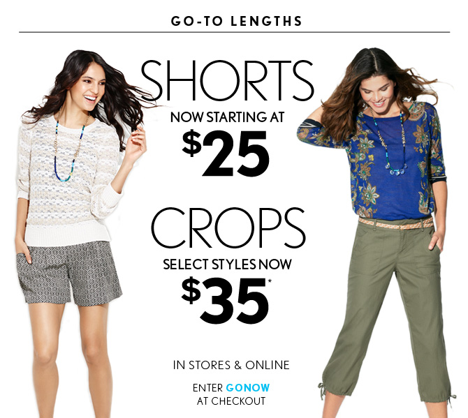 GO–TO LENGTHS  SHORTS NOW STARTING AT $25  CROPS SELECT STYLES NOW $35*  IN STORES & ONLINE  ENTER GONOW AT CHECKOUT
