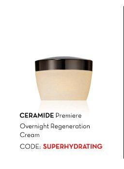 CERAMIDE Premiere Overnight-Regeneration Cream. CODE: SUPERHYDRATING.