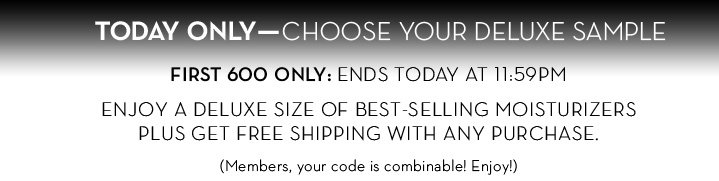TODAY ONLY - CHOOSE YOUR DELUXE SAMPLE. FIRST 600 ONLY: ENDS TODAY AT 11:59PM ENJOY A DELUXE SIZE OF BEST-SELLING MOISTURIZERS PLUS GET FREE SHIPPING WITH ANY PURCHASE. (Members, your code is combinable! Enjoy!)