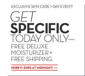 EXCLUSIVE SKIN CARE 1-DAY EVENT! GET SPECIFIC TODAY ONLY - FREE DELUXE MOISTURIZER + FREE SHIPPING. HURRY! ENDS AT MIDNIGHT!