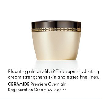 Flaunting almost-fifty? This super-hydrating cream strengthens skin and eases fine lines. CERAMIDE Premiere Overnight Regeneration Cream, $95.00.