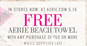 In Stores Now. At Aerie.com 5.16 | Free Aerie Beach Towel | With Any Purchase of $50 Or More | While Supplies Last