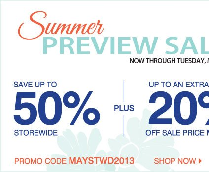 Summer Preview Sale Now through Tuesday, May 21 Up to 50% off storewide Plus, take an extra 20% off your sale price purchase** Shop now Promo code: MAYSTWD2013