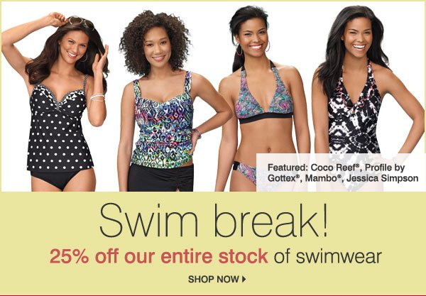 Swim break! 25% off our entire stock of swimwear Featured: Profile by Gottex®, Coco Reef®, Jessica Simpson, Mambo® Shop now