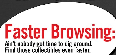 FASTER BROWSING: AIN'T NOBODY GOT TIME TO DIG AROUND. FIND THOSE COLLECTIBLES EVEN FASTER.