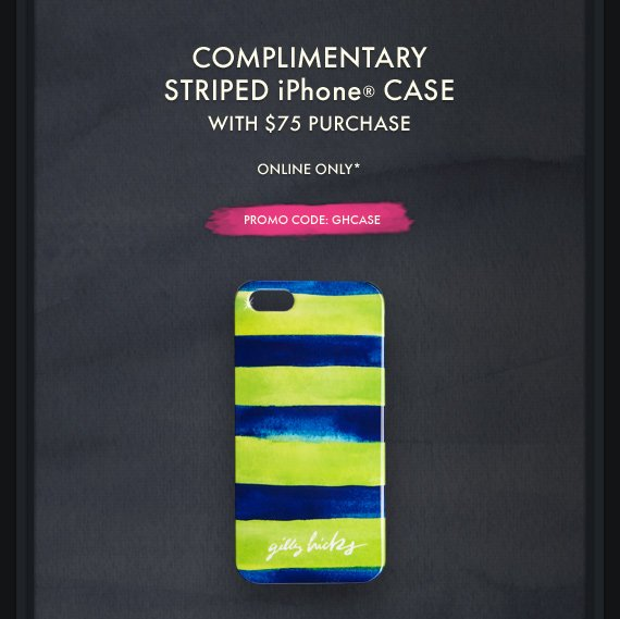 COMPLIMENTARY STRIPED iPHONE® CASE WITH $75 PURCHASE ONLINE ONLY* PROMO CODE: GHCASE