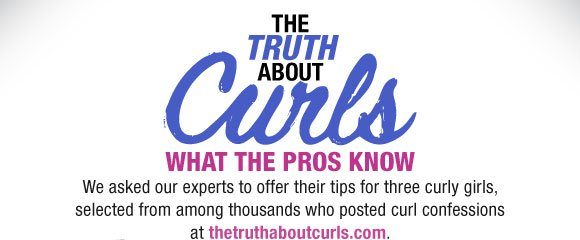 The Truth About Curls. What the Pros Kknow. We asked our experts to offer their tips for three curly girls, selected from among thousands who posted curl confessions at thetruthaboutcurls.com.