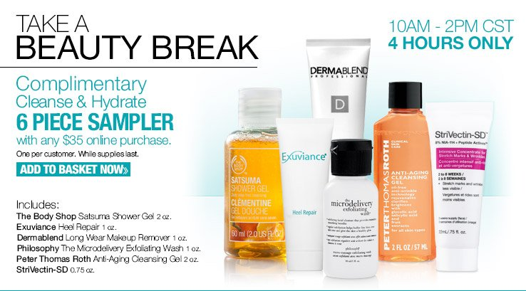 Take A Beauty Break! Complimentary Cleanse & Hydrate 6 Piece Sampler with any $35 purchase! ADD TO BASKET NOW.