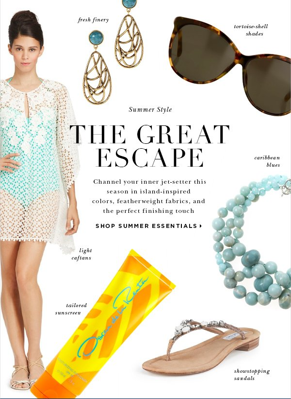 THE GREAT ESCAPE Channel your inner jet-setter this season in island-inspired colors, featherweight fabrics, and the perfect finishing touch SHOP SUMMER ESSENTIALS Light Caftans Fresh Finery Tortoise-Shell Shades Caribbean Blues Showstopping Sandals Tailored Sunscreen