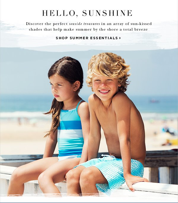 Hello, Sunshine Discover the perfect seaside treasures in an array of sun-kissed styles that help make summer by the shore a total breeze SHOP SUMMER ESSENTIALS