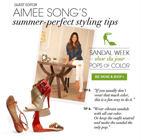 GUEST EDITOR AIMEE SONG'S summer-perfect styling tips. SANDAL WEEK — shoe du jour — POPS OF COLOR. SEE MORE & SHOP