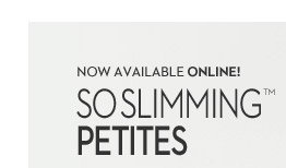 Now Available Online!  So Slimming™ Petites  SHOP PETITES