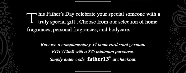 This Father's Day celebrate your special someone with a truly special gift. Choose from our selection of home fragrances, personal fragrances, and bodycare. Receive a complimentary 34 boulevard saint germain EDT (12ml) with a $75 minimum purchase. Simply enter code  father13* at checkout. SHOP NOW.