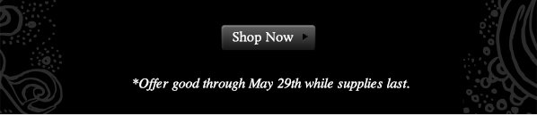 *Offer good through May 29th while supplies last. SHOP NOW.