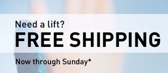 Need a lift? FREE SHIPPING Now through Sunday*