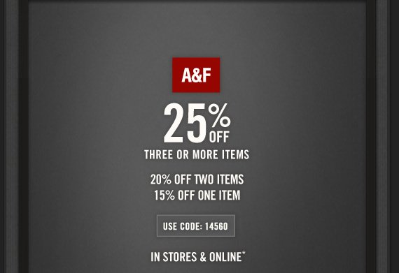 A&F     25% OFF     THREE OR MORE ITEMS          20% OFF TWO ITEMS     15% OFF ONE ITEM          USE CODE: 14560     IN STORES & ONLINE*