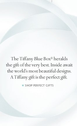 The Tiffany Blue Box® heralds the gift of the very best. Inside await the world's most beautiful designs. A Tiffany gift is the perfect gift. - SHOP PERFECT GIFTS