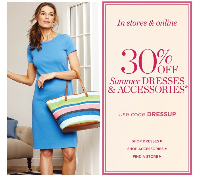 In stores and online. 30% off summer dresses and accessories. Use code DRESSUP. Shop dresses. Shop Accessories. Find a store.