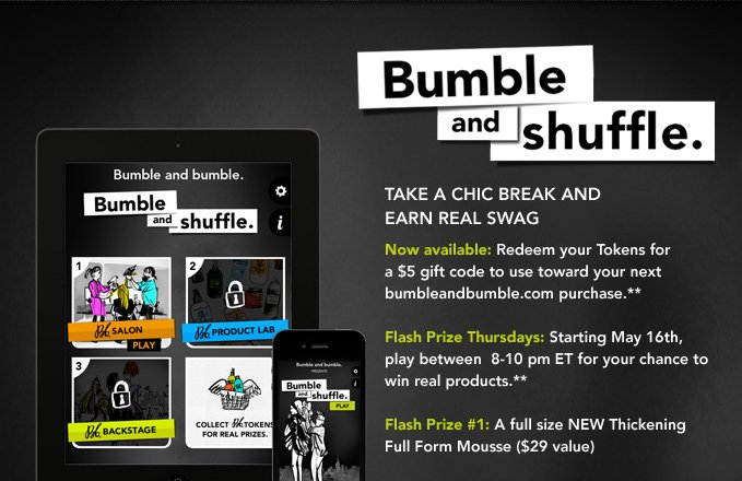 Bumble and shuffle. Take a chic break and earn real swag  Now available: Redeem your Tokens for a $5 gift code to use toward your next bumbleandbumble.com purchase.**  Flash Prize Thursdays: Starting May 16th, play between 8-10 pm ET for your chance to win real products.**  Flash Prize #1: A full size NEW Thickening Full Form Mousse ($29 value)