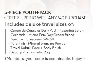 5-PIECE YOUTH-PACK + FREE SHIPPING WITH ANY $40 PURCHASE Includes deluxe travel sizes of: - Ceramide Capsules Daily Youth Restoring Serum - Ceramide Lift and Firm Day Cream Broad Spectrum Sunscreen SPF30 - Pure Finish Mineral Bronzing Powder - Travel Kabuki Face + Body Brush - Beauty-Pro Cosmetic Bag (Members, your code is combinable. Enjoy!)