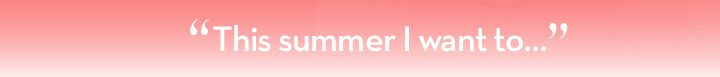 """""""This summer I want to..."""""""