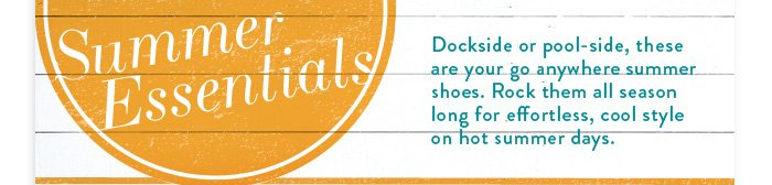 Summer Essentials  Dockside or pool-side, these are your go anywhere summer shoes. Rock them all season long for effortless, cool style on hot summer days.