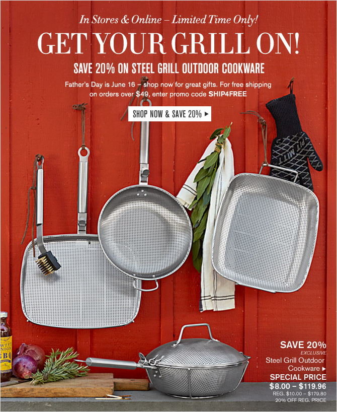 In Stores & Online – Limited Time Only! GET YOUR GRILL ON! - SAVE 20% ON STEEL GRILL OUTDOOR COOKWARE - Father's Day is June 16 – shop now for great gifts. For free shipping on orders over $49, enter promo code SHIP4FREE - SHOP NOW & SAVE 20%