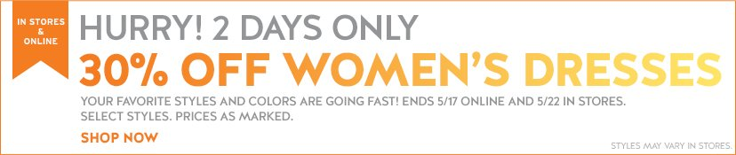 IN STORES & ONLINE | HURRY! 2 DAYS ONLY | 30% OFF WOMEN'S DRESSES | SHOP NOW