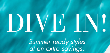DIVE IN! Summer ready styles at an extra savings.