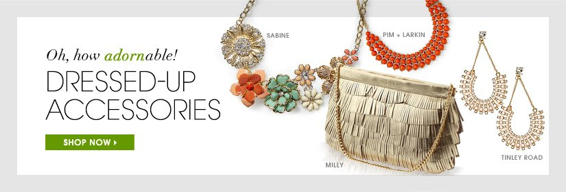 Oh, how adornable! DRESSED-UP ACCESSORIES. SHOP NOW.