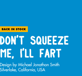 Back in Stock - Don't Squeeze Me, I'll Fart - Design by Michael Jonathan Smith / Silverlake, CA, USA