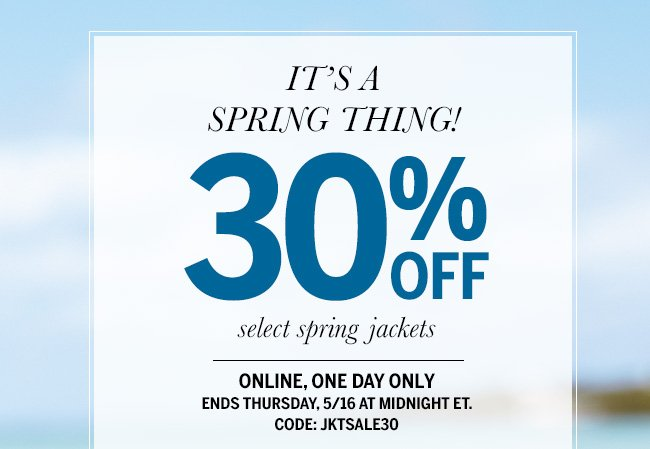 It's a Spring Thing! 30% off select spring jackets. Online, one day only. Ends Thursday, 5/16 at midnight ET. Code: JKTSALE30