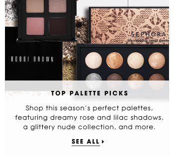 Top Palette Picks. Shop this season's perfect palettes, featuring dreamy rose and lilac shadows, a glittery nude collection, and more. See all