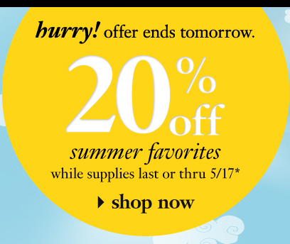 end tomorrow!  - 20% off summer favorites while supplies last or thru 5/17. - shop now