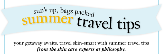 sun's up, bags packed your getaway awaits. travel skin-smart with summer travel tips from the skin care experts at philosophy.