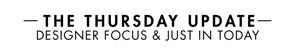 THE THURSDAY UPDATE DESIGNER FOCUS & JUST IN TODAY