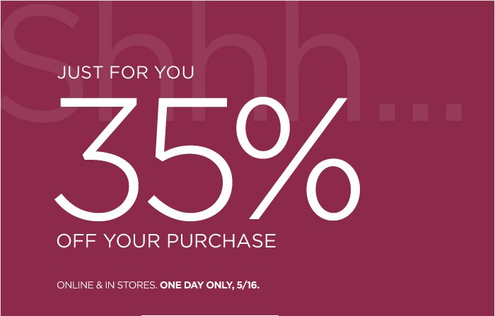JUST FOR YOU | 35% OFF YOUR PURCAHSE | ONLINE & IN STORES. ONE DAY ONLY, 5/16.