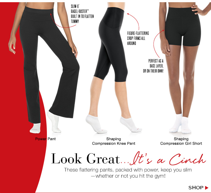 Look Great...It's a Cinch. These flattering pants, packed with power, keep you slim - whether or not you hit the gym! Shop.