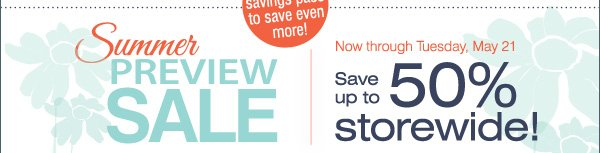 Now through Tuesday, May 21 SUMMER PREVIEW SALE Save up to 50% storewide!