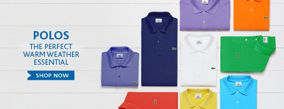 POLOS THE PERFECT WARM WEATHER  ESSENTIAL. SHOP NOW