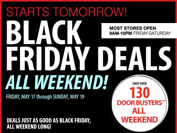 STARTS TOMORROW! BLACK FRIDAY DEALS ALL WEEKEND! FRIDAY, MAY 17 through SUNDAY, MAY 19 DEALS JUST AS GOOD AS BLACK FRIDAY, ALL WEEKEND LONG! SHOP OVER 130 DOOR BUSTERS*** ALL WEEKEND. Most stores open 9AM-10PM Friday-Saturday