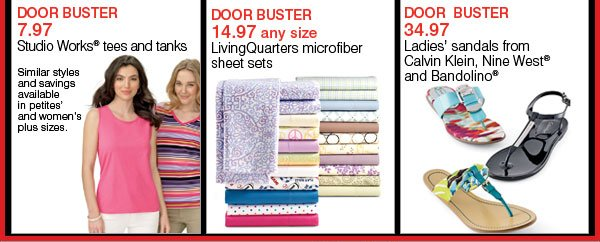DOOR BUSTER 7.97 Studio Works® tees and tanks. Similar styles and savings available in petites' and women's plus sizes. DOOR BUSTER 14.97 any size LivingQuarters microfiber sheet sets. DOOR BUSTER 34.97 Ladies' sandals from Calvin Klein, Nine West® and Bandolino®