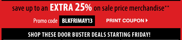 SAVE up to an EXTRA 25%  on sale price merchandise** Print coupon. Promo code: BLKFRIMAY13 SHOP THESE DOOR BUSTER DEALS STARTING FRIDAY!