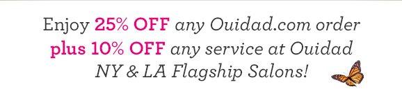 Enjoy 25% off any Ouidad.com order plus 10% off any service at Ouidad NY & LA Flagship Salons!