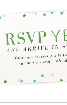 RSVP YES and Arrive in Style. Your accessories guide to this summer's social calendar.